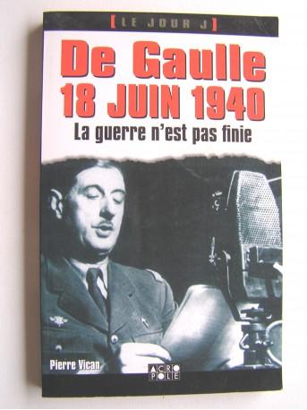 Pierre Vican - De Gaulle 18 juin 1940. La guerre n'est pas finie