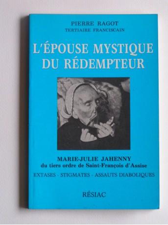 Pierre Ragot - L'épouse mystique du Rédempteur. Marie-Julie Jahenny du tiers ordre de Saint-François d'Assise
