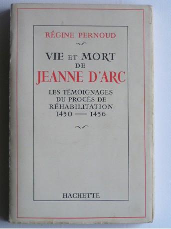 Régine Pernoud - Vie et mort de Jeanne d'Arc. Les témoignages du procès de réhabilitation. 1450 - 1456