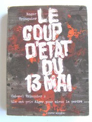 Colonel Roger Trinquier - Le coup d'état du 13 mai. Ils ont pris Alger pour mieux la perdre