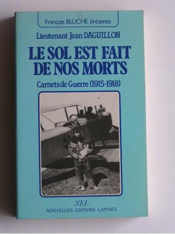 Lieutenant Jean Daguillon - Le sol est fait de nos morts. Carnets de guerre. 1915 - 1918