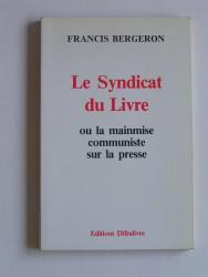 Francis Bergeron - Le syndicat du livre. Ou la mainmise communiste sur la presse