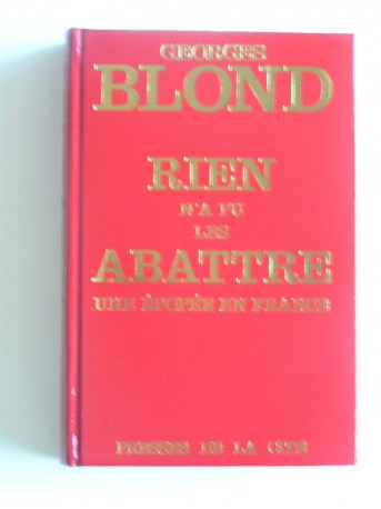 Georges Blond - Rien n'a pu les abattre. Une épopée en France