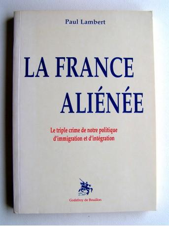 Paul Lambert - La France aliénée. Le triple crime de notre politique d'immigration et d'intégration