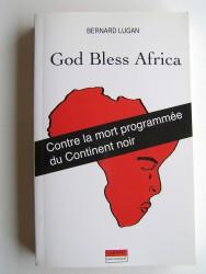 Bernard Lugan - God bless Africa. Contre la mort programmée du Continent noir