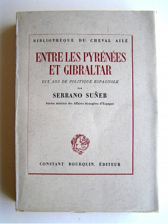 Serrano Suner - Entre les pyrénées et Gibraltar. Dix ans de politique espagnole
