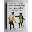 Jacques de Launay - La croisade européenne pour l'indépendance des Etats-Unis. 1776 - 1783