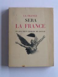 La France sera la France. Ce que veut Charles De Gaulle