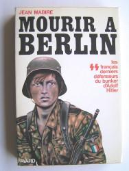 Mourir à Berlin. Les SS français derniers défenseurs du bunker d'Adolf Hitler