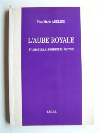 Yves-Marie Adeline - L'aube royale. Etudes sur la légitimité du pouvoir