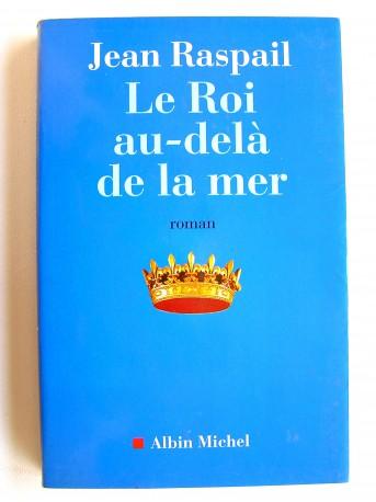 Jean Raspail - Le roi au-delà de la mer