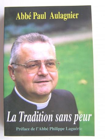 Abbé Paul Aulagnier - La Tradition sans peur. Préface de l'abbé Philippe Laguérie.