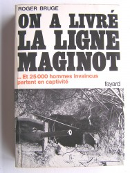 Roger Bruge - On a livré la ligne Maginot. Et 25 000 hommes invaincus partent en captivités