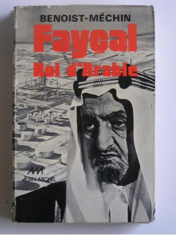 Jacques Benoist-Mechin - Faycal, roi d'Arabie. L'homme, le souverain, sa place dans le monde. 1906 - 1975