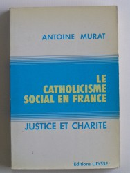 Antoine Murat - Le catholicisme social en France. Justice et charité