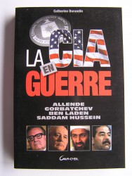 La C.I.A en guerre. Allende, Gorbatchev, Ben Laden, Saddam Hussein