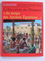 La vie privée des hommes. Au temps des anciens Egyptiens
