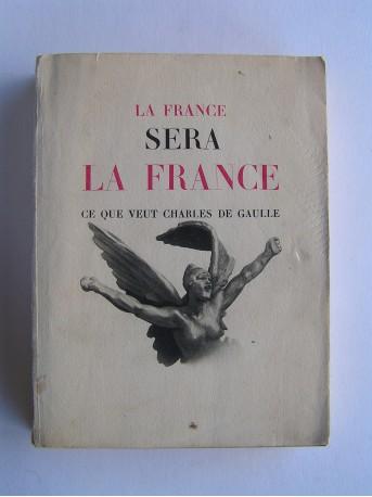 Anonyme - La France sera la France. Ce que veut Charles De Gaulle
