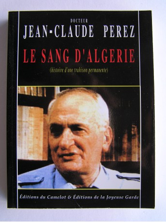 Jean-Claude Pérez - Le sang d'Algérie. Histoire d'une trahison permanente