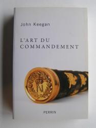 John Keegan - L'art du commandement. Alexandre, Wellington, Grant, Hitler