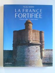 La France fortifiée. Châteaux, villes et places fortes