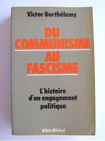 Victor Barthélemy - Du communisme au fascisme. L'histoire d'un engagement politique