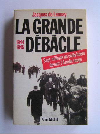 Jacques de Launay - La grande débâcle. 1944 - 1945
