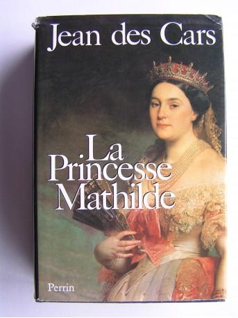 Jean des Cars - La Princesse Mathilde. L'amour, la gloire et les arts