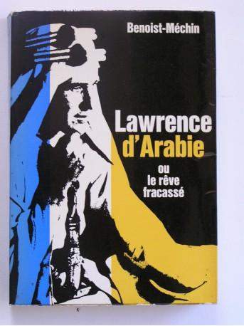 Jacques Benoist-Mechin - Lawrence d'Arabie ou le rêve fracassé