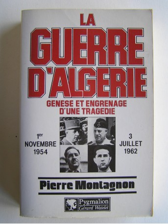 Pierre Montagnon - La guerre d'Algérie. Genèse et engrenage d'une tragédie. 1er novembre 1954 - 3 juillet 1962