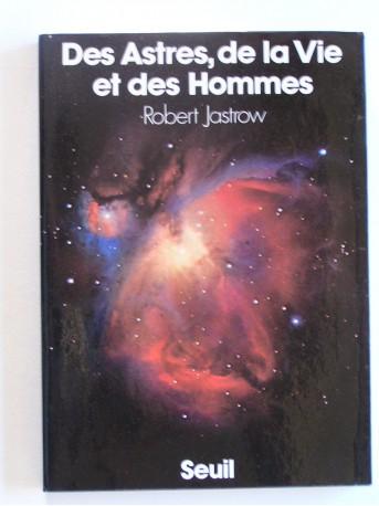 Robert Jastrow - Des astres, de la vie et des hommes