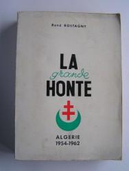 René Rostagny - La grande honte. Algérie 1954 - 1962