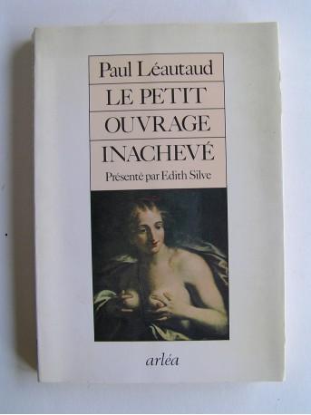 Paul Léautaud - Le petit ouvrage inachevé