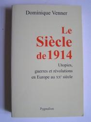 Dominique Venner - Le siècle de 1914. Utopies, guerres et révolutions en Europe au XXe siècle.