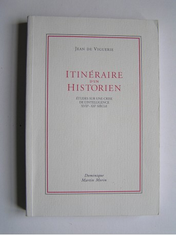 Jean de Viguerie - itinéraire d'un historien. Etudes sur une crise de l'intelligence XVIIe-XXe siècle.