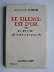 Maître Jacques Isorni - Le silence est d'or ou La parole au Palais-Bourbon.