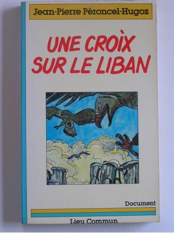 Jean-Pierre Peroncel-Hugoz - Une croix sur la Liban