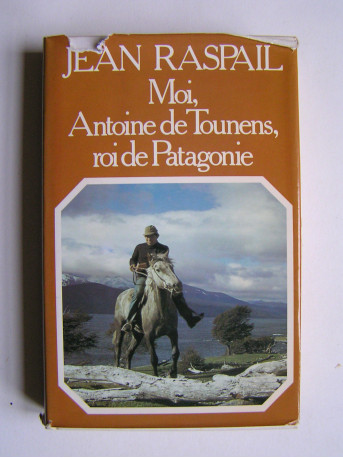 Jean Raspail - Moi, Antoine de Tounens, roi de Patagonie