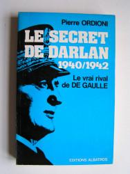 Pierre Ordioni - Le secret de Darlan. 1940 - 1942. Le vrai rival de De Gaulle