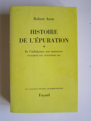Robert Aron - Histoire de l'épuration. Tome 1. De l'indulgence aux massacres. Nov 1942 - Sept 1944