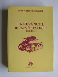 Louis-Christian Michelet - La revanche de l'Armée d'Afrique. 1940 - 1944