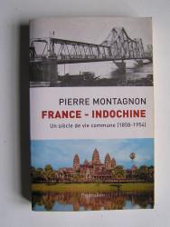 Pierre Montagnon - France - Indochine. Un siècle de vie commune (1858 - 1954)