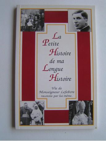 Monseigneur Marcel Lefèbvre - La petite histoire de ma longue vie. Vie de Mgr Lefebvre racontée par lui-même