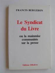 Francis Bergeron - Le syndicat du livre ou la mainmise communiste sur la presse