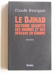 Claude Moniquet - Le Djihad. Histoire secrète des hommes et des réseaux en Europe