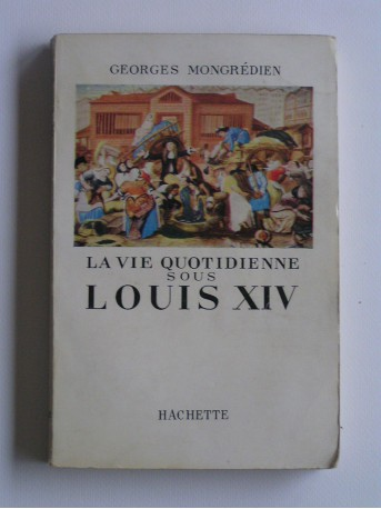 Georges Mongredien - La vie quotidienne sous Louis XIV