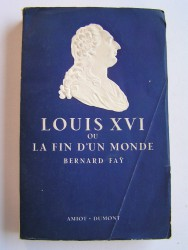 Bernard Faÿ - Louis XVI ou la fin d'un monde