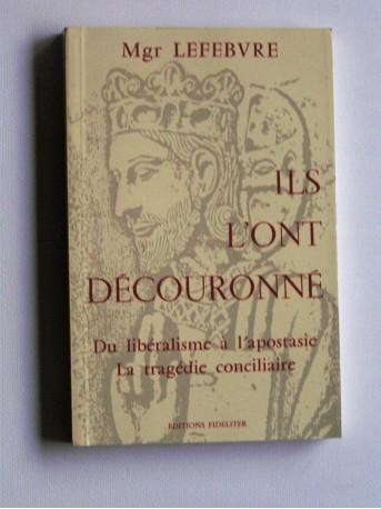 Monseigneur Marcel Lefèbvre - Ils l'ont découronné. Du libéralisme à l'apostasie, la tragédie conciliaire