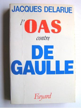 Jacques Delarue - L'O.A.S. contre De Gaulle