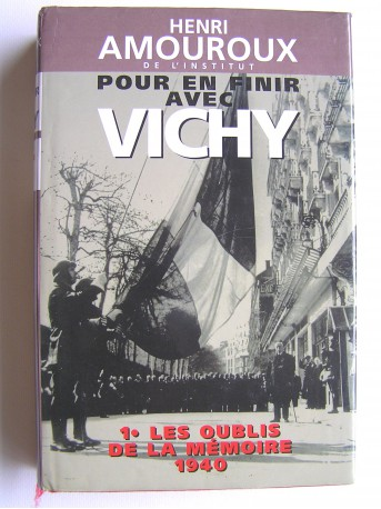 Henri Amouroux - Pour en finir avec Vichy. Tome 1. Les oublis de la mémoire, 1940